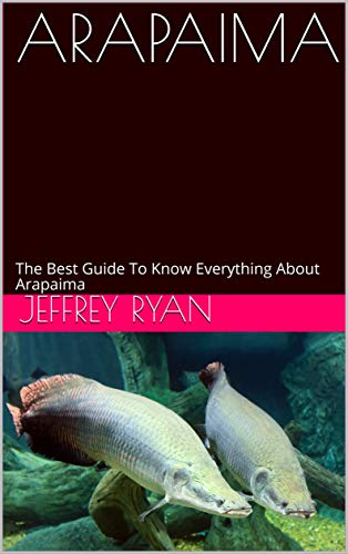 ARAPAIMA: The Best Guide To Know Everything About Arapaima (English Edition)