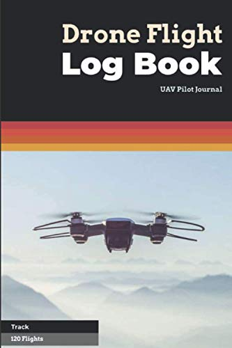 Drone Flight Log Book UAV Pilot Journal Track 120 Flights: Handy Size (6'x 9') To Track The Details Of Your Drone Flight