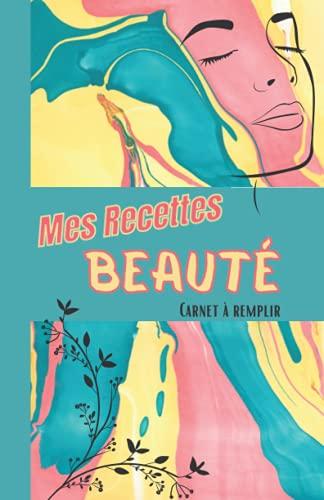 Mes recettes Beauté - Carnet à remplir: Recettes DIY pour les produits cosmétiques Fait-maison - 50 fiches recettes - Carnet format A5