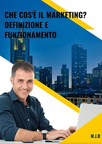 Che Cos'è Il Marketing? Definizione e Funzionamento : Elimina la tua paura e inizia a fare marketing. oggi. (Italian Edition)