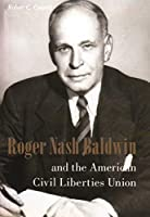 Roger Nash Baldwin and the American Civil Liberties Union (Columbia Studies in Contemporary American History)