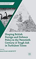 Shaping British Foreign and Defence Policy in the Twentieth Century: A Tough Ask in Turbulent Times (Security, Conflict and Cooperation in the Contemporary World)