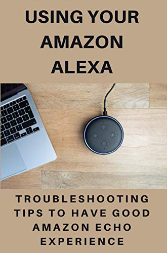 Using Your Amazon Alexa: Troubleshooting Tips To Have Good Amazon Echo Experience: Second Generation Echo (English Edition)