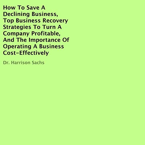 How to Save a Declining Business, Top Business Recovery Strategies to Turn a Company Profitable, and the Importance of Operating a Business Cost-Effectively  By  cover art