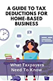 A Guide To Tax Deductions For Home-Based Business: What Taxpayers Need To Know: Home Based Business Tax Deductions (English Edition)