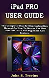 iPad PRO USER GUIDE: The Complete Step By Step Instruction Manual On How To Master The New iPad Pro 2021 For Beginners And Seniors. With Pictures, Tips & Tricks For iPadOS 14.5
