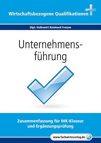 Unternehmensführung: Zusammenfassung für IHK-Klausur  und Ergänzungsprüfung (Wirtschaftsbezogene Qualifikationen 4)