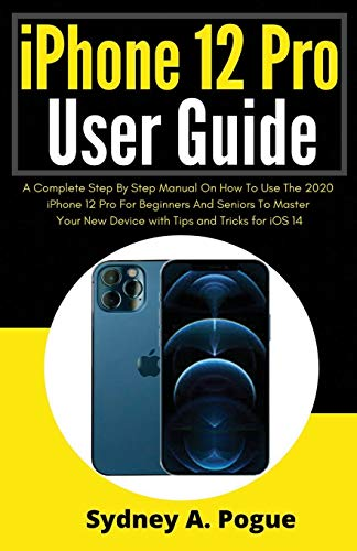 iPhone 12 Pro User Guide: A Complete Step By Step Manual On How To Use The 2020 iPhone 12 Pro For Beginners And Seniors To Master Your New Device with Tips and Tricks for iOS 14