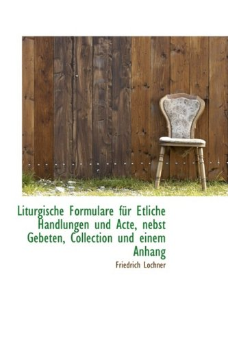 Liturgische Formulare F R Etliche Handlungen Und Acte, Nebst Gebeten, Collection Und Einem Anhang