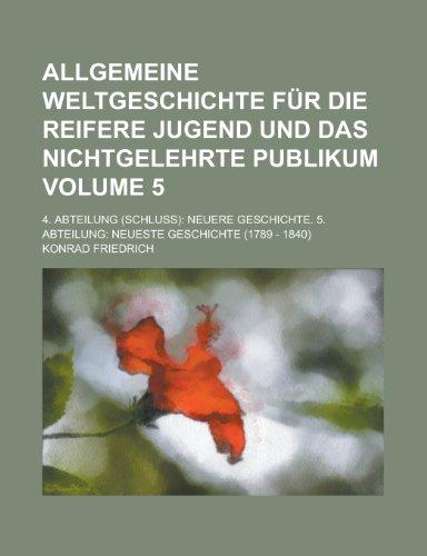 Allgemeine Weltgeschichte Fur Die Reifere Jugend Und Das Nichtgelehrte Publikum; 4. Abteilung (Schluss): Neuere Geschichte. 5. Abteilung: Neueste Geschichte (1789 - 1840) Volume 5