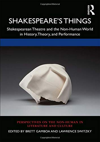Shakespeare's Things: Shakespearean Theatre and the Non-Human World in History, Theory, and Performance (Perspectives on the Non-human in Literature and Culture)