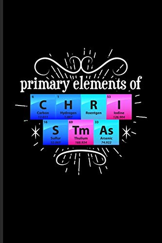 Primary Elements Of C H R I S Tm As: Periodic Table Of Elements Journal - Notebook - Workbook For Teachers, Students, Laboratory, Nerds, Geeks & Scientific Humor Fans - 6x9 - 100 Graph Paper Pages