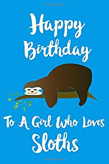 Happy Birthday To A Girl Who Loves Sloths: Cute Sloth notebook journal perfect gift for a girl who loves sloths super birthday Christmas gift better than a card