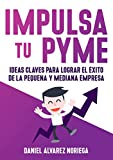 IMPULSA TU PYME: Ideas claves para lograr el éxito de la pequeña y mediana empresa