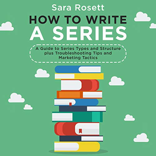 How to Write a Series: A Guide to Series Types and Structure Plus Troubleshooting Tips and Marketing Tactics Audiobook By Sara Rosett cover art