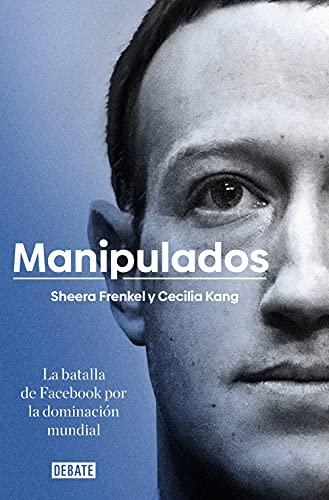 Manipulados: La batalla de Facebook por la dominación mundial de Sheera Frenkel y Cecilia Kang