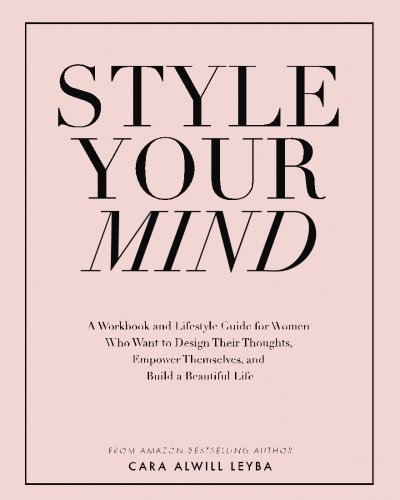 Style Your Mind: A Workbook and Lifestyle Guide For Women Who Want to Design Their Thoughts, Empower Themselves, and Build a Beautiful Life