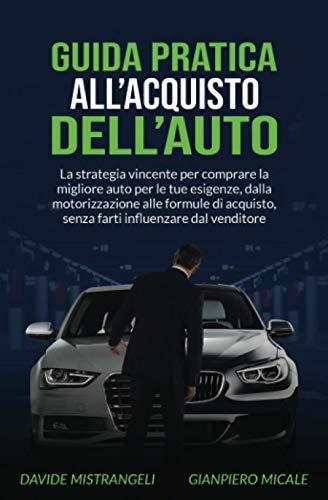Guida Pratica all'Acquisto dell'Auto: La strategia vincente per comprare la migliore auto per le tue esigenze, dalla motorizzazione alle formule di acquisto, senza farti influenzare dal venditore