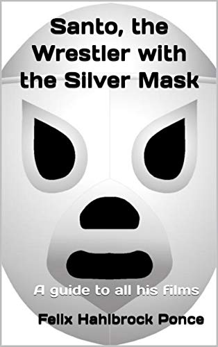 Santo, the Wrestler with the Silver Mask: A guide to all his films (English Edition)