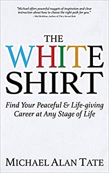 The White Shirt: Find Your Peaceful & Life-giving Career at Any Stage of Life (English Edition) par [Michael Alan Tate]