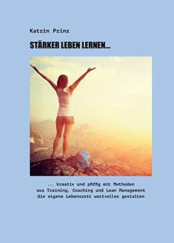 Stärker Leben Lernen...: ...kreativ und pfiffig mit Methoden aus Training, Coaching und Lean Management die eigene Lebenszeit wertvoller gestalten