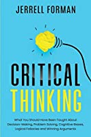 Critical Thinking: What You Should Have Been Taught About Decision-Making, Problem Solving, Cognitive Biases, Logical Fallacies and Winning Arguments Front Cover