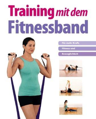 Training mit dem Fitnessband: Für mehr Kraft, Fitness und Beweglichkeit