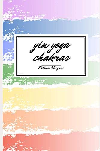 Yin Yoga Chakras: Manual para descubrir los chakras con la práctica de yoga y la escritura