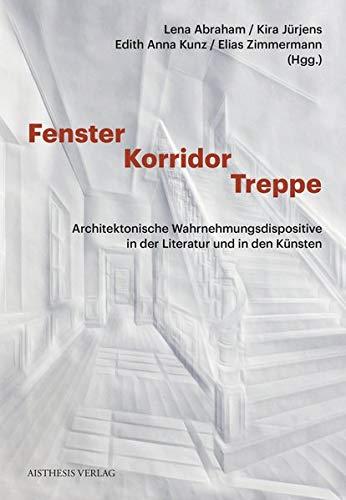 Fenster - Korridor - Treppe: Architektonische Wahrnehmungsdispositive in der Literatur und den Künsten