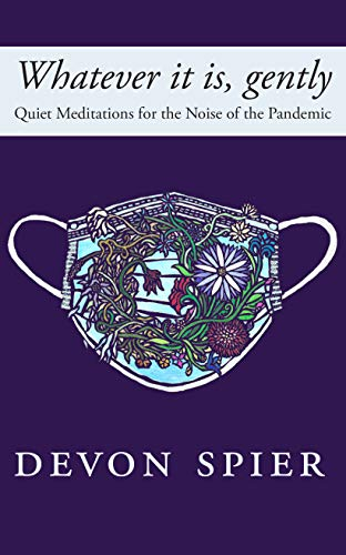 Whatever it is, gently: Quiet Meditations for the Noise of the Pandemic by [Devon Spier, Pauline Williamson, Hila Ratzabi]