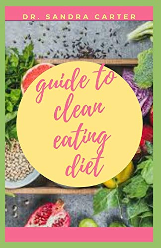 Guide to Clean Eating Diet: Clean eating is about eating whole foods, or 'real' foods—those that are un- or minimally processed, refined, and handled.