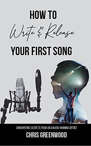 Songwriting Secrets from an Award-Winning Artist: <em>How to Write and Release Your First Song</em> by Chris Greenwood