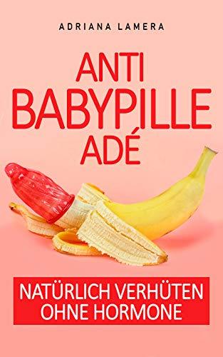 Anti Baby Pille adé - Natürlich verhüten ohne Hormone : Natürlich verhüten ohne Hormone