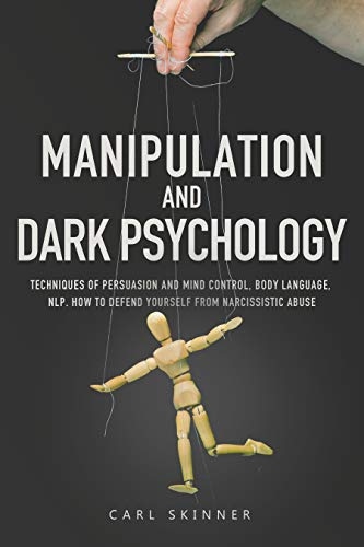 Manipulation and Dark Psychology: Techniques of Persuasion and Mind Control, Body Language, NLP. How to Defend Yourself from Narcissistic Abuse (English Edition)
