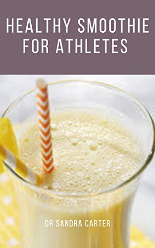 Healthy Smoothie for Athletes: It entails smoothie recipes that are beneficial to athletes (English Edition)