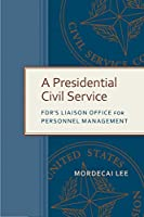 A Presidential Civil Service: Fdr's Liaison Office for Personnel Management (Public Admin: Criticism and Creativity)