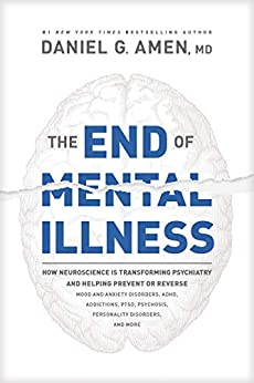 The End of Mental Illness: How Neuroscience Is Transforming Psychiatry and Helping Prevent or Reverse Mood and Anxiety Disorders, ADHD, Addictions, PTSD, Psychosis, Personality Disorders, and More by [Dr. Daniel G. Amen]