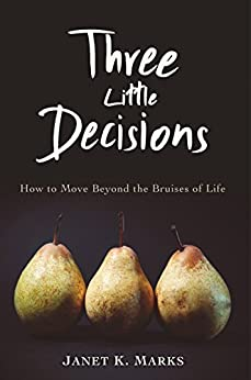 Three Little Decisions: How to Move Beyond the Bruises of Life by [Janet Marks]