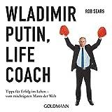 Wladimir Putin: Life Coach: Tipps für Erfolg im Leben - vom mächtigsten Mann der Welt