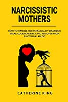 Narcissistic Mother: How to Handle her Personality Disorder, Break Codependency and Recover from Emotional Abuse