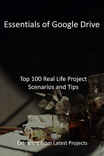 Essentials of Google Drive: Top 100 Real Life Project Scenarios and Tips : Extracted...