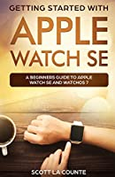 Getting Started with Apple Watch SE: A Beginners Guide to Apple Watch SE and WatchOS 7
