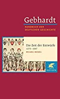 Gebhardt Handbuch der Deutschen Geschichte / Die Zeit der Entwuerfe (1273-1347): Gebhardt; Handbuch der Deutschen Geschichte Band 7.a