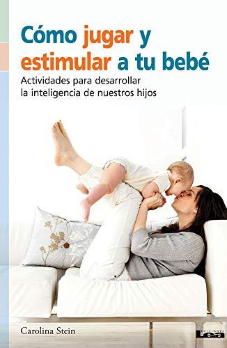 Cómo Jugar Y Estimular a Tu Bebé: Actividades Para Desarrollar La Inteligencia de Nuestros Hijos