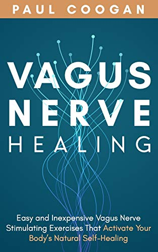 Vagus Nerve Healing: Easy and Inexpensive Vagus Nerve Stimulating Exercises That Activate Your Body's Natural Self-Healing Power