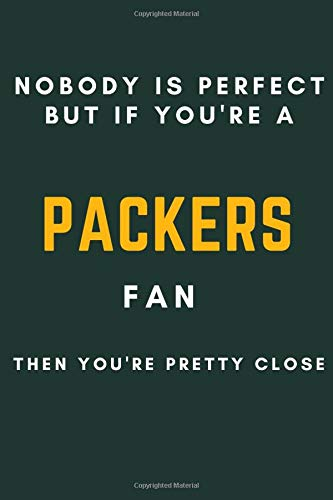 Nobody Is Perfect But If You're A packers Fan You're Pretty Close: nfl football Lined Notebook/ Journal, 120 Pages, 6x9, Soft Cover, Matte Finish nfl gifts for kids men women girls