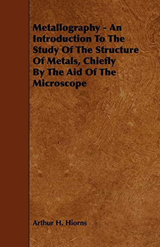 Metallography - An Introduction to the Study of the Structure of Metals, Chiefly by the Aid of the Microscope