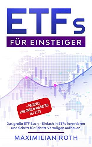 ETFs für Einsteiger: Das große ETF Buch - Einfach in ETFs investieren und Schritt für Schritt Vermögen aufbauen + Passives Einkommen aufbauen mit ETFs