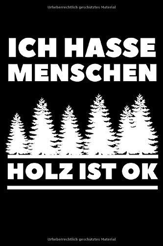 Ich hasse Menschen Holz ist OK: Holzfäller Notizbuch liniert   lustiges Geschenk für Holz Flüsterer Fans, Holzliebhaber, Handwerker, Förster, ... Motorsäge Sägespäne  A5 Format 120 Seiten