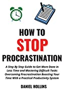How to Stop Procrastination: A Step by Step Guide to Get More Done in Less Time and Mastering Difficult Tasks Overcoming Procrastination Boosting Your Time with a Practical Productivity System (Emotional Intelligence)